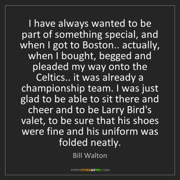 Bill Walton: I have always wanted to be part of something special,...