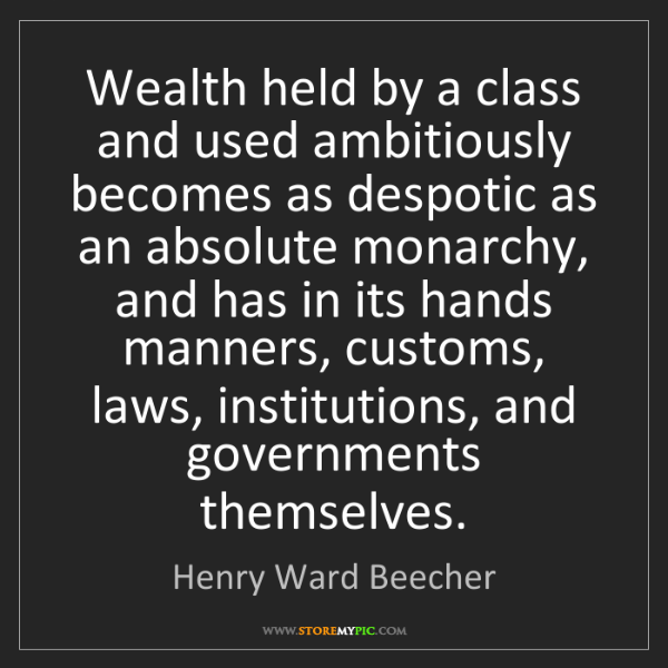 Henry Ward Beecher: Wealth held by a class and used ambitiously becomes as...
