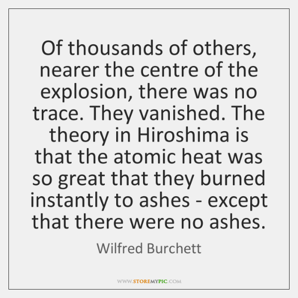 Of thousands of others, nearer the centre of the explosion, there was ...
