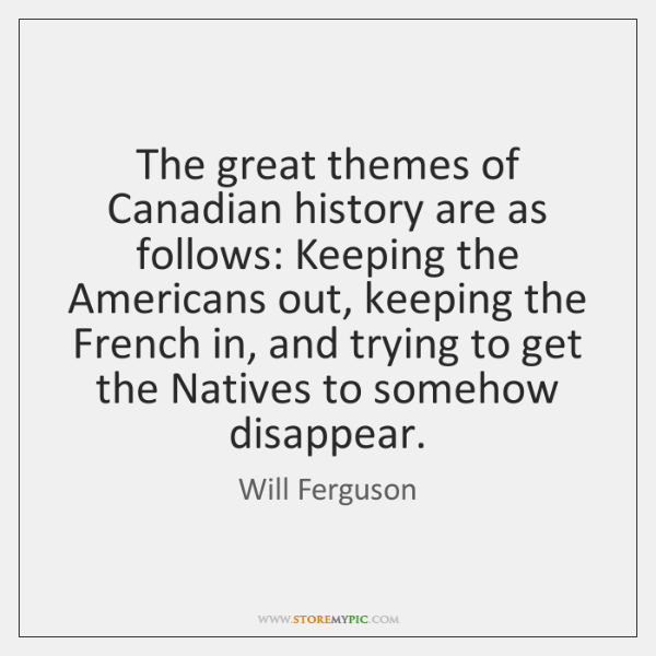 The great themes of Canadian history are as follows: Keeping the Americans ...