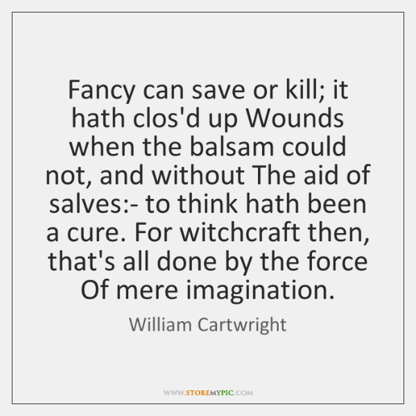 Fancy can save or kill; it hath clos'd up Wounds when the ...