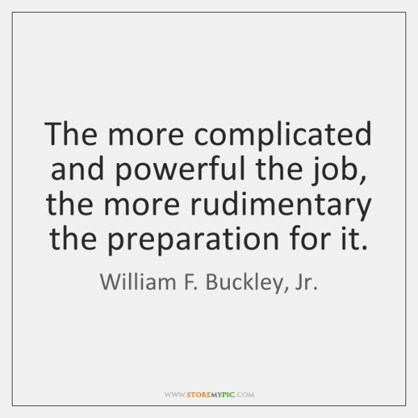 The more complicated and powerful the job, the more rudimentary the preparation ...