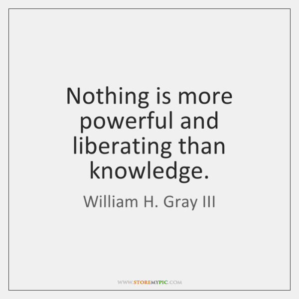 Nothing is more powerful and liberating than knowledge.