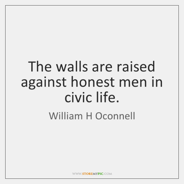 The walls are raised against honest men in civic life.