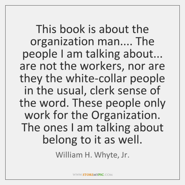 This book is about the organization man.... The people I am talking ...