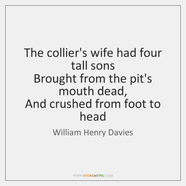The collier's wife had four tall sons   Brought from the pit's mouth ...