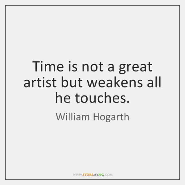 Time is not a great artist but weakens all he touches.