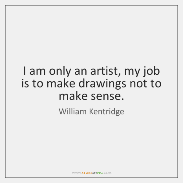 I am only an artist, my job is to make drawings not ...