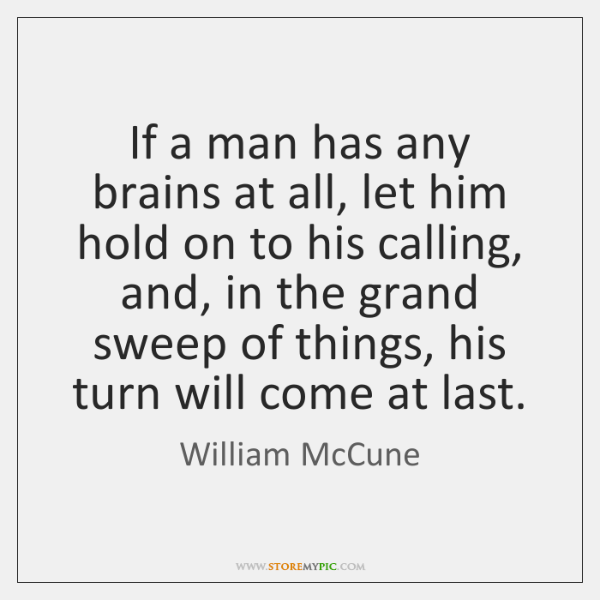 If a man has any brains at all, let him hold on ...