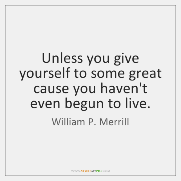 Unless you give yourself to some great cause you haven't even begun ...