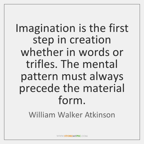 Imagination is the first step in creation whether in words or trifles. ...