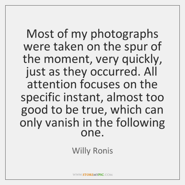 Most of my photographs were taken on the spur of the moment, ...