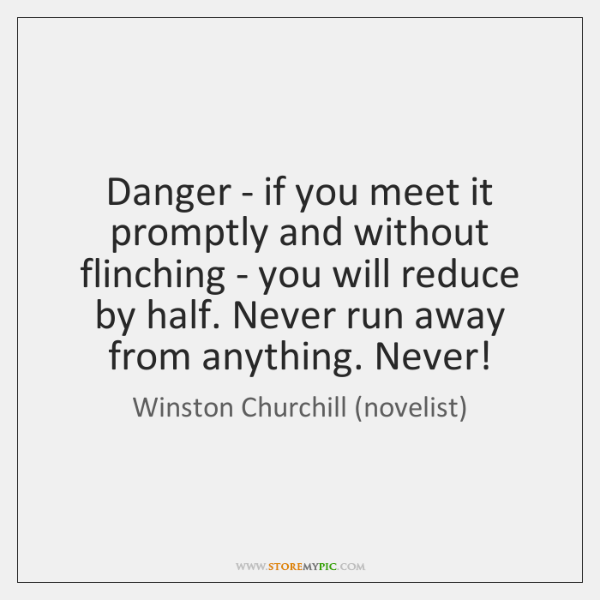 Danger - if you meet it promptly and without flinching - you ...