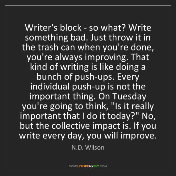 N.D. Wilson: Writer's block - so what? Write something bad. Just throw...