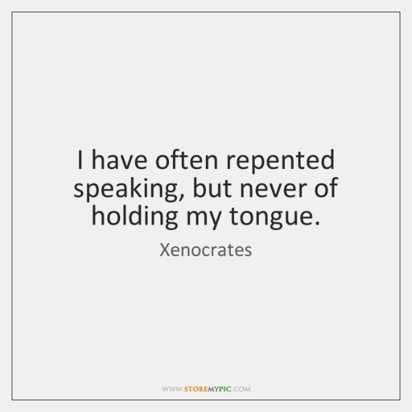 I have often repented speaking, but never of holding my tongue.