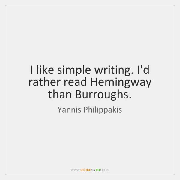 I like simple writing. I'd rather read Hemingway than Burroughs.
