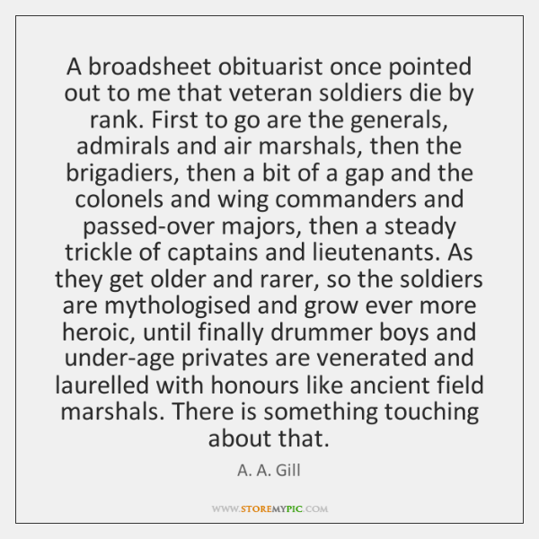 A broadsheet obituarist once pointed out to me that veteran soldiers die ...