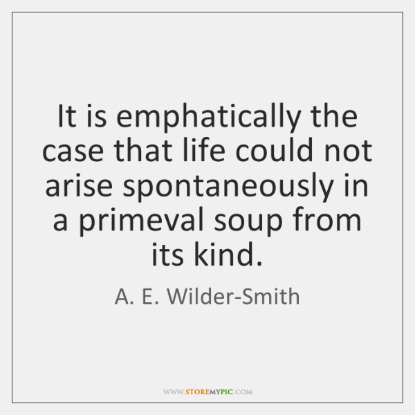 It is emphatically the case that life could not arise spontaneously in ...