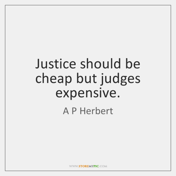 Justice should be cheap but judges expensive.