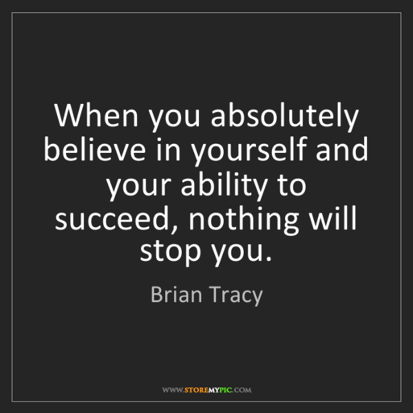 Brian Tracy: When you absolutely believe in yourself and your ability...