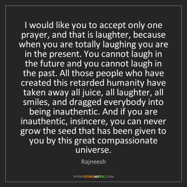 Rajneesh: I would like you to accept only one prayer, and that...