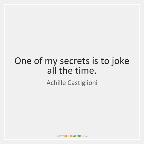 One of my secrets is to joke all the time.