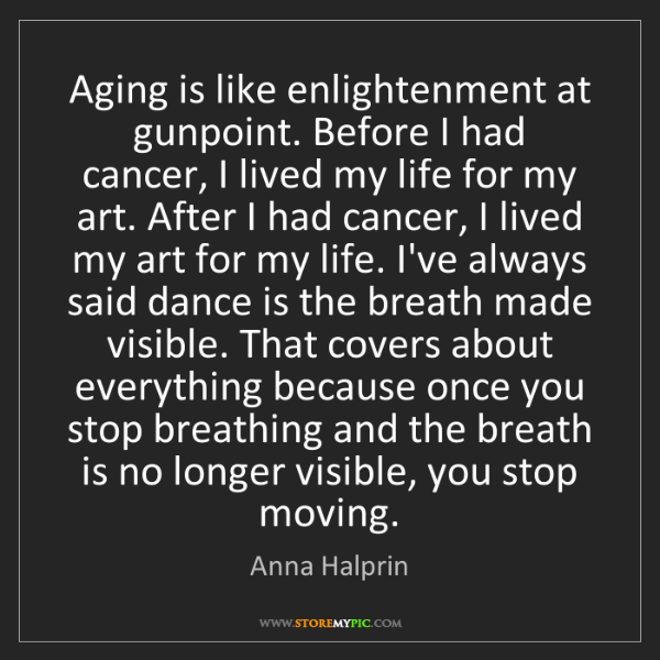 Anna Halprin: Aging is like enlightenment at gunpoint. Before I had...