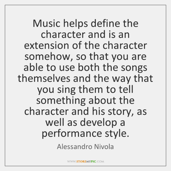 Music helps define the character and is an extension of the character ...