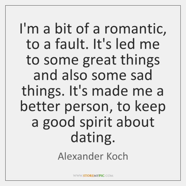 I'm a bit of a romantic, to a fault. It's led me ...