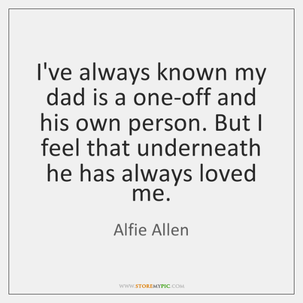 I've always known my dad is a one-off and his own person. ...
