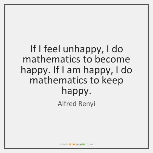 If I feel unhappy, I do mathematics to become happy. If I ...