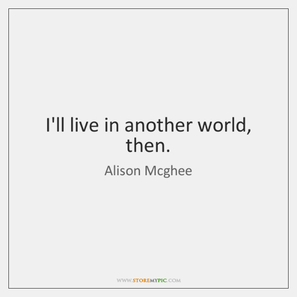 I'll live in another world, then.