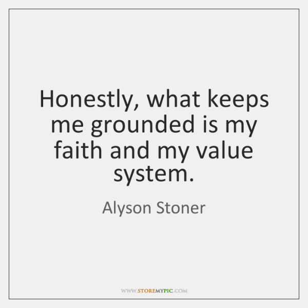 Honestly, what keeps me grounded is my faith and my value system.