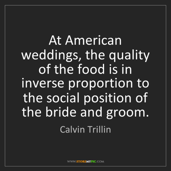 Calvin Trillin: At American weddings, the quality of the food is in inverse...
