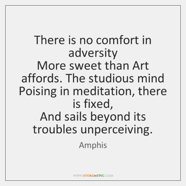 There is no comfort in adversity   More sweet than Art affords. The ...