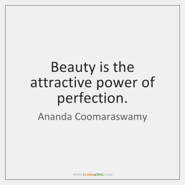 Beauty is the attractive power of perfection.