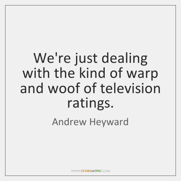 We're just dealing with the kind of warp and woof of television ...