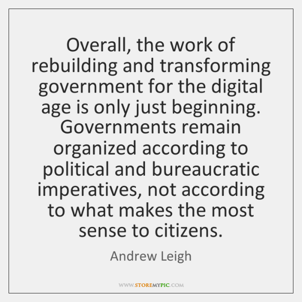 Overall, the work of rebuilding and transforming government for the digital age ...