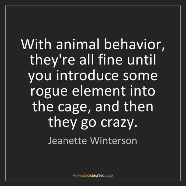 Jeanette Winterson: With animal behavior, they're all fine until you introduce...