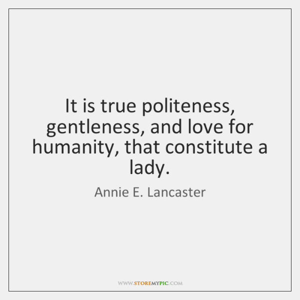 It is true politeness, gentleness, and love for humanity, that constitute a ...