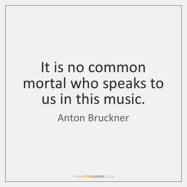 It is no common mortal who speaks to us in this music.