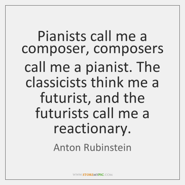 Pianists call me a composer, composers call me a pianist. The classicists ...
