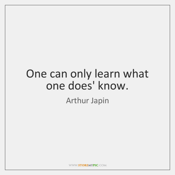 One can only learn what one does' know.