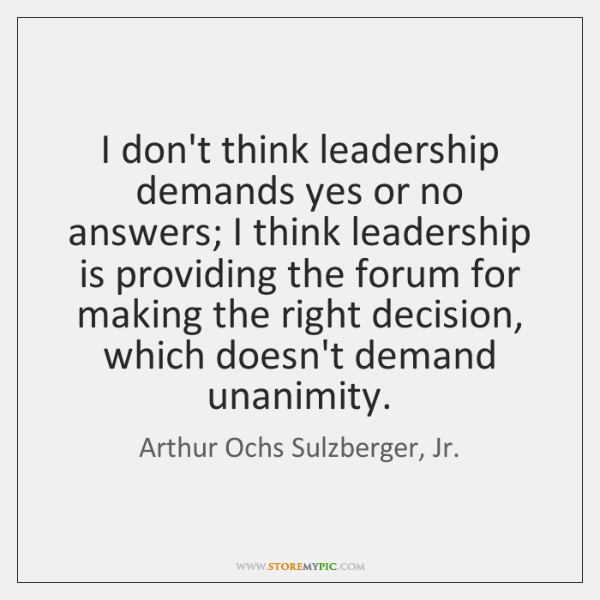 I don't think leadership demands yes or no answers; I think leadership ...
