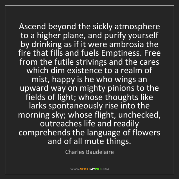 Charles Baudelaire: Ascend beyond the sickly atmosphere to a higher plane,...