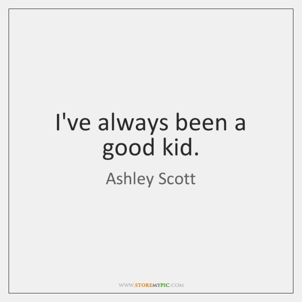 I've always been a good kid.