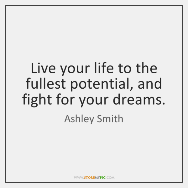 Live your life to the fullest potential, and fight for your dreams.