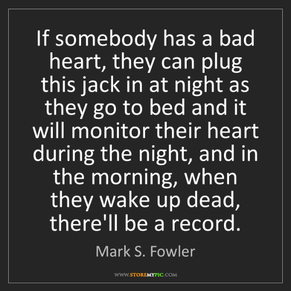 Mark S. Fowler: If somebody has a bad heart, they can plug this jack...