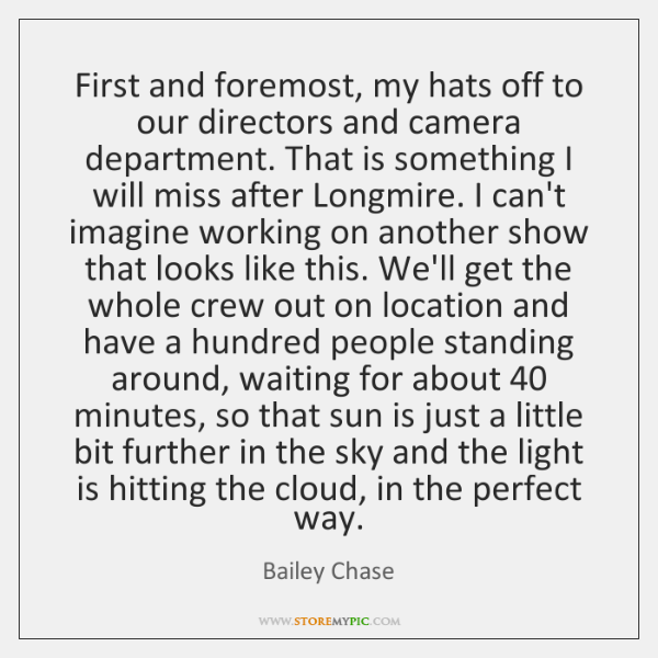 First and foremost, my hats off to our directors and camera department. ...