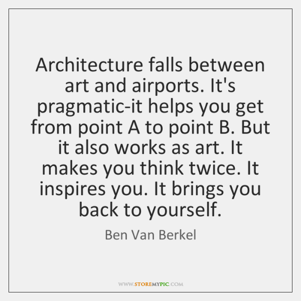 Architecture falls between art and airports. It's pragmatic-it helps you get from ...